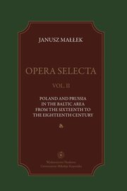 ksiazka tytuł: Opera selecta, t. II: Poland, Prussia in the Baltic area from the sixteenth to the eighteenth century autor: Janusz Małłek